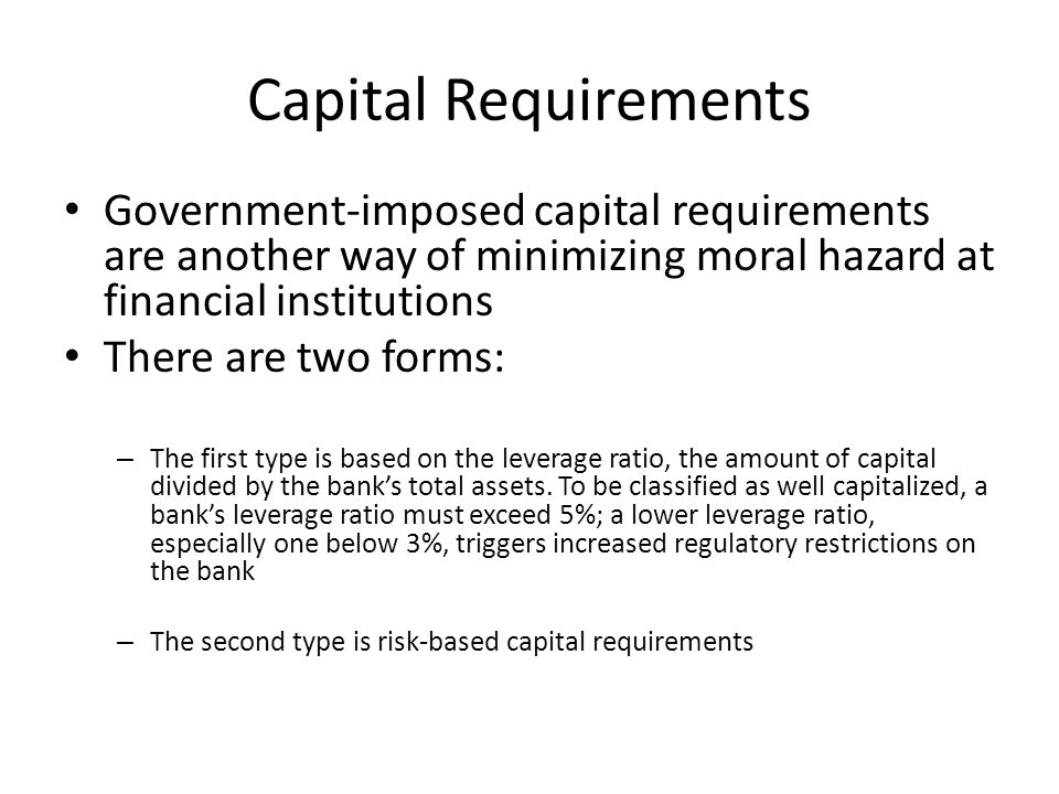 Capital Requirements Government-imposed capital requirements are another way of minimizing moral hazard at financial institutions There are two forms:
