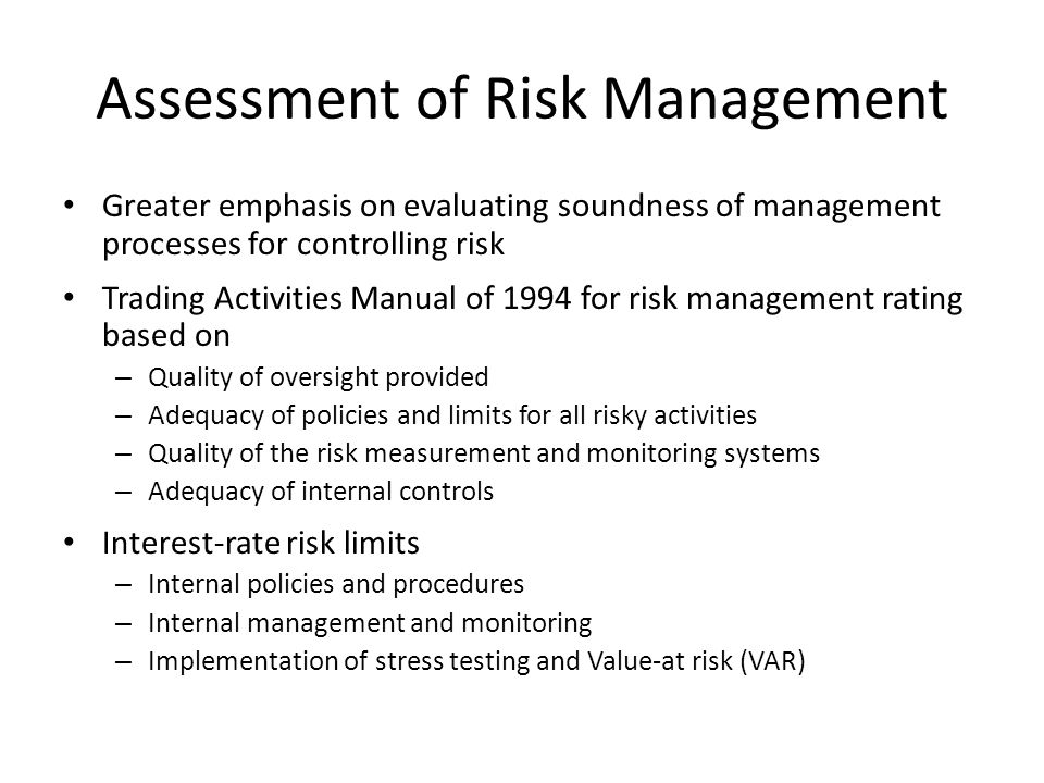 Assessment of Risk Management Greater emphasis on evaluating soundness of management processes for controlling risk Trading Activities Manual of 1994