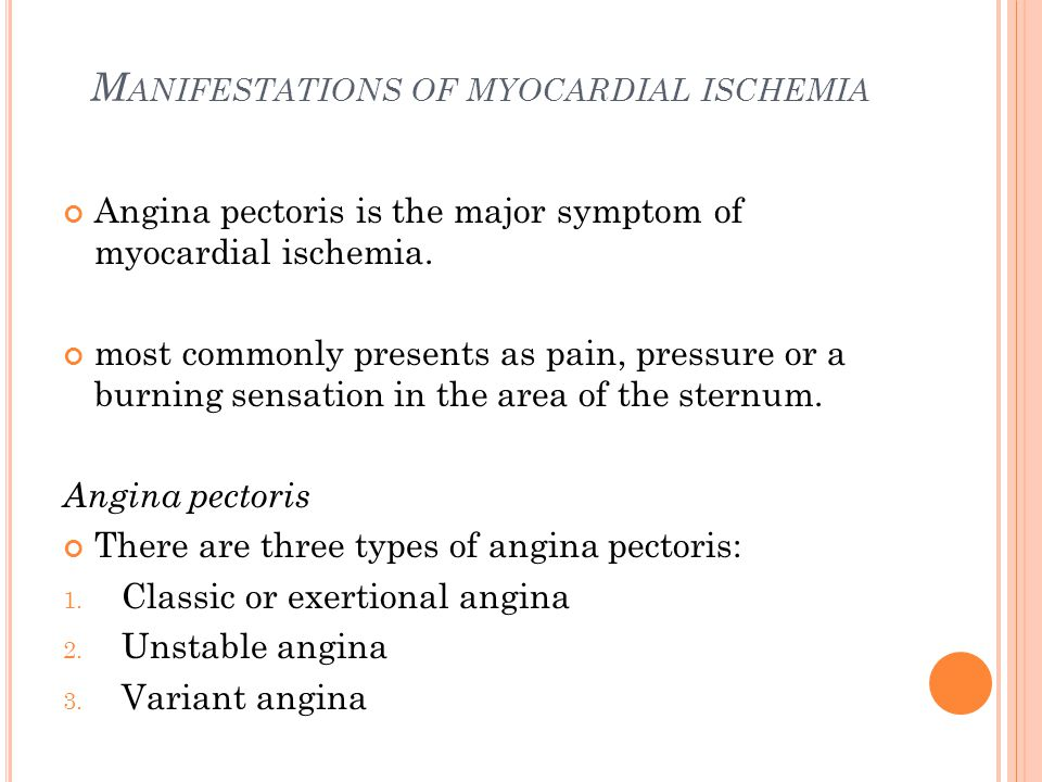 M ANIFESTATIONS OF MYOCARDIAL ISCHEMIA Angina pectoris is the major symptom of myocardial ischemia. most commonly presents as pain, pressure or a burn