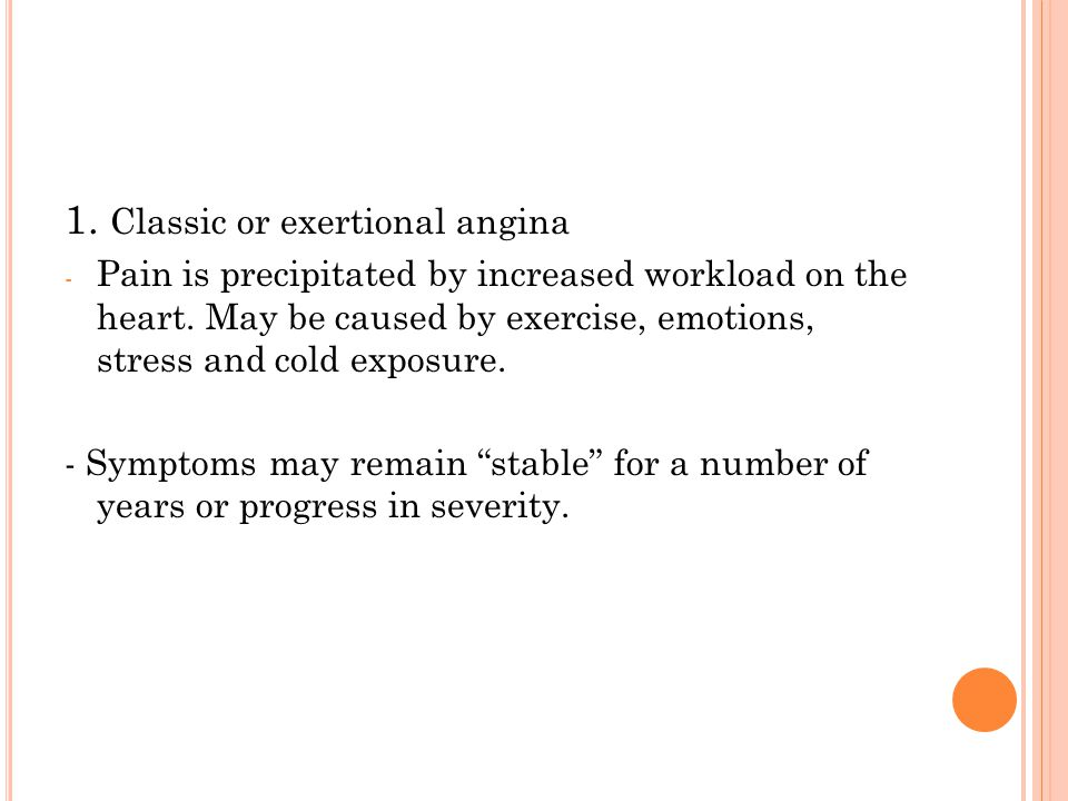 1.Classic or exertional angina - Pain is precipitated by increased workload on the heart.