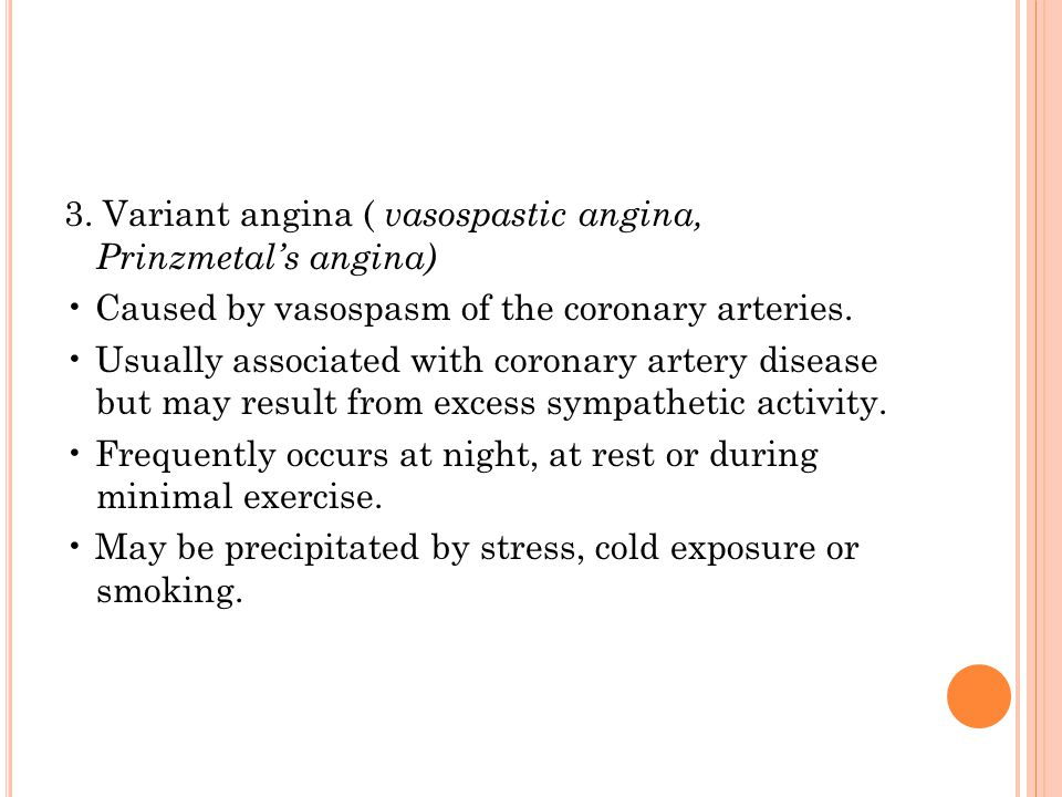 3. Variant angina ( vasospastic angina, Prinzmetal's angina) Caused by vasospasm of the coronary arteries. Usually associated with coronary artery dis