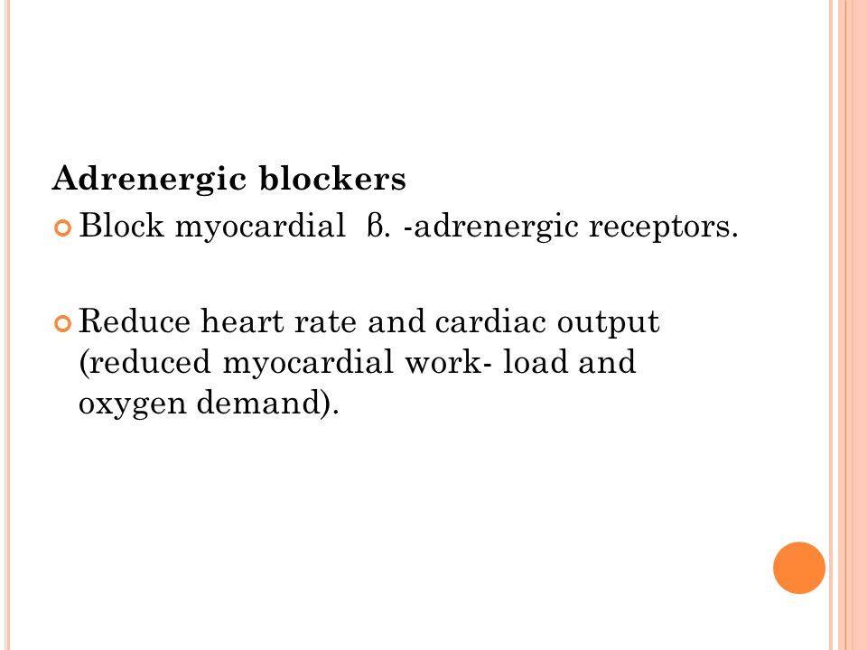 Adrenergic blockers Block myocardial β. -adrenergic receptors. Reduce heart rate and cardiac output (reduced myocardial work- load and oxygen demand).