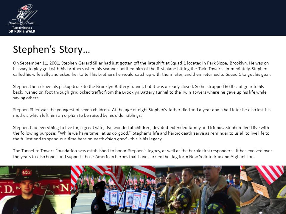 Stephen's Story… On September 11, 2001, Stephen Gerard Siller had just gotten off the late shift at Squad 1 located in Park Slope, Brooklyn. He was on