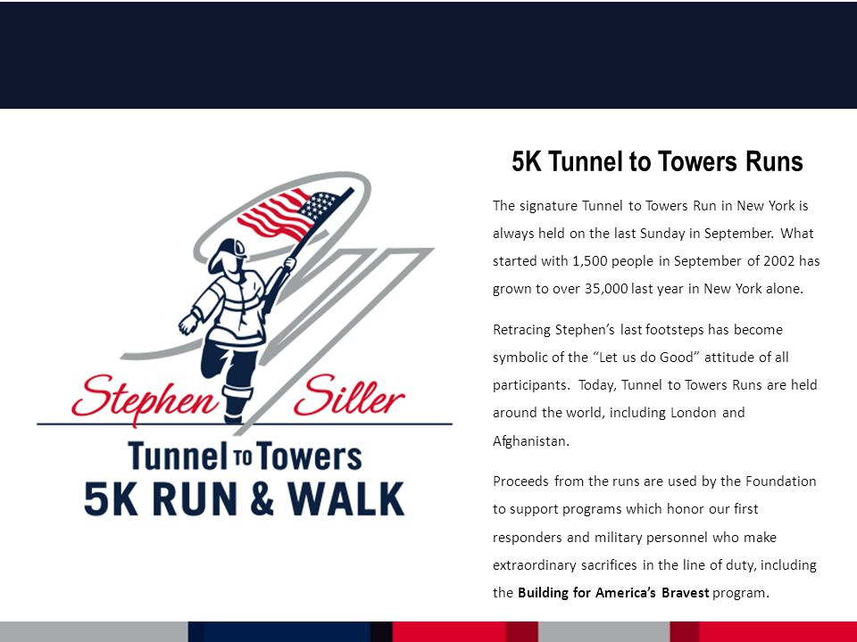 5K Tunnel to Towers Runs The signature Tunnel to Towers Run in New York is always held on the last Sunday in September.