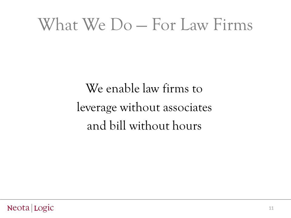 What We Do — For Law Firms We enable law firms to leverage without associates and bill without hours 11