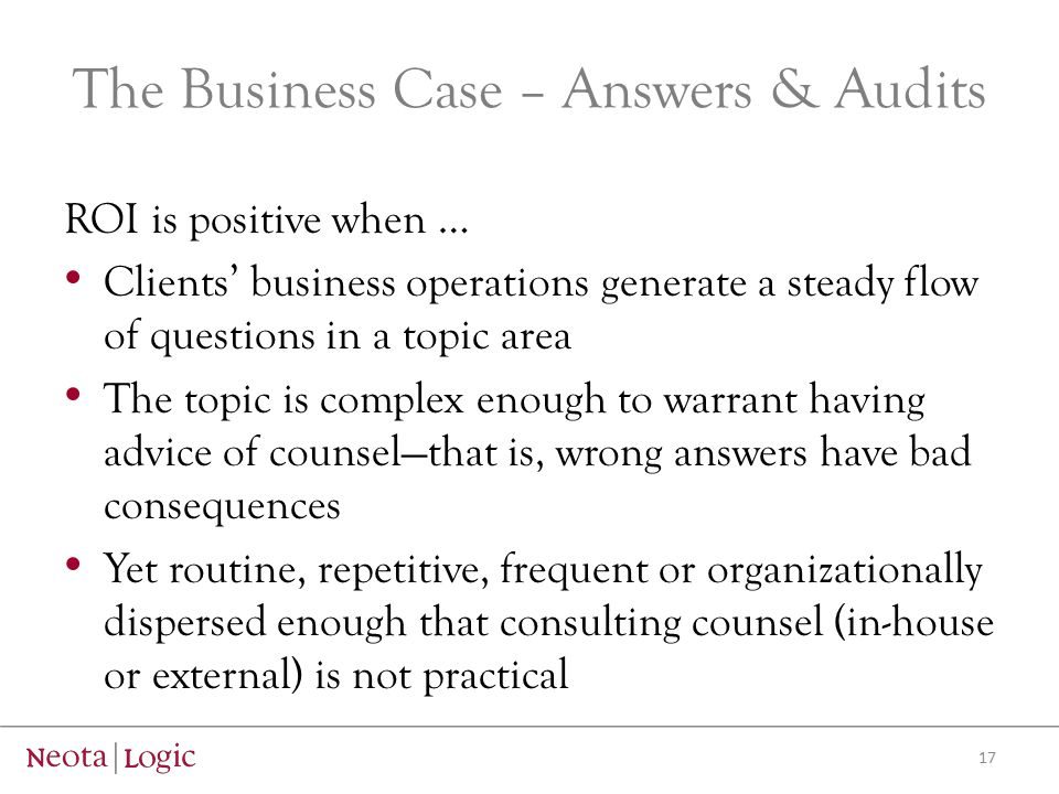 The Business Case – Answers & Audits ROI is positive when … Clients' business operations generate a steady flow of questions in a topic area The topic is complex enough to warrant having advice of counsel—that is, wrong answers have bad consequences Yet routine, repetitive, frequent or organizationally dispersed enough that consulting counsel (in-house or external) is not practical 17