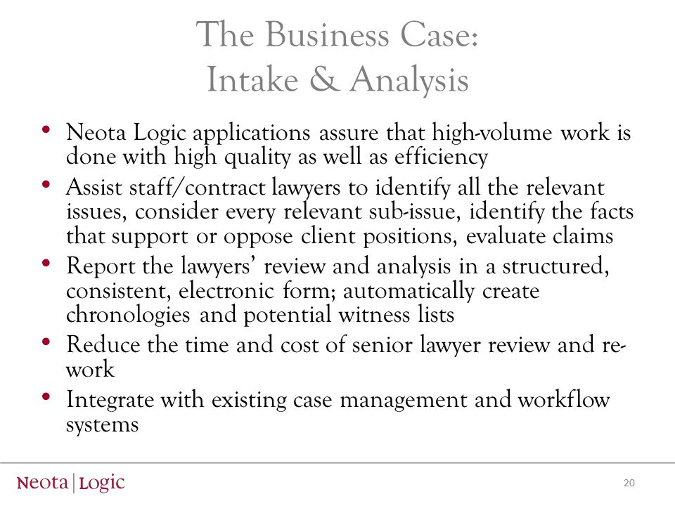 The Business Case: Intake & Analysis Neota Logic applications assure that high-volume work is done with high quality as well as efficiency Assist staff/contract lawyers to identify all the relevant issues, consider every relevant sub-issue, identify the facts that support or oppose client positions, evaluate claims Report the lawyers' review and analysis in a structured, consistent, electronic form; automatically create chronologies and potential witness lists Reduce the time and cost of senior lawyer review and re- work Integrate with existing case management and workflow systems 20