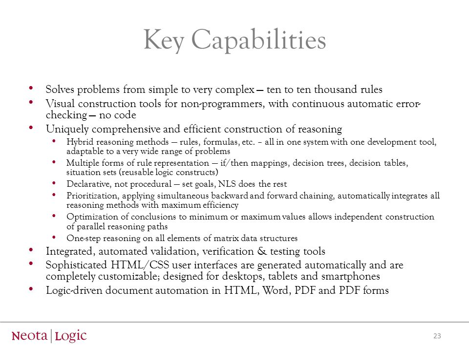 Key Capabilities Solves problems from simple to very complex — ten to ten thousand rules Visual construction tools for non-programmers, with continuous automatic error- checking — no code Uniquely comprehensive and efficient construction of reasoning Hybrid reasoning methods — rules, formulas, etc.