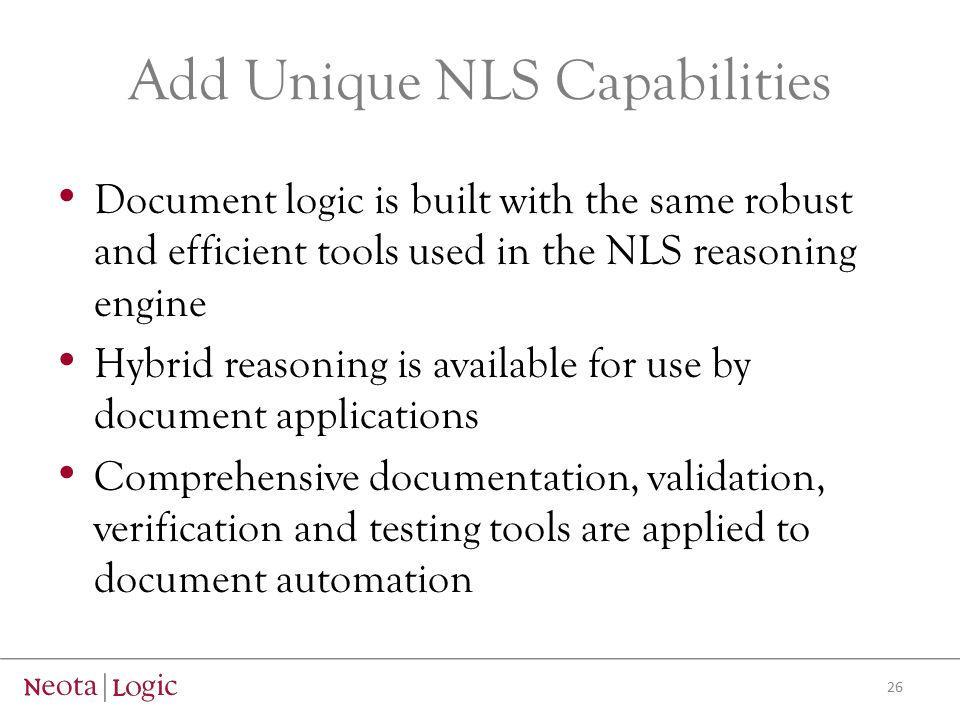 Add Unique NLS Capabilities Document logic is built with the same robust and efficient tools used in the NLS reasoning engine Hybrid reasoning is available for use by document applications Comprehensive documentation, validation, verification and testing tools are applied to document automation 26