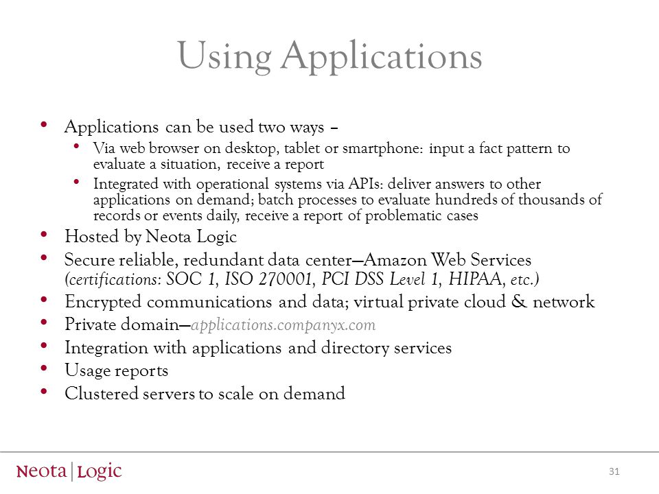 Using Applications Applications can be used two ways – Via web browser on desktop, tablet or smartphone: input a fact pattern to evaluate a situation, receive a report Integrated with operational systems via APIs: deliver answers to other applications on demand; batch processes to evaluate hundreds of thousands of records or events daily, receive a report of problematic cases Hosted by Neota Logic Secure reliable, redundant data center—Amazon Web Services (certifications: SOC 1, ISO 270001, PCI DSS Level 1, HIPAA, etc.) Encrypted communications and data; virtual private cloud & network Private domain— applications.companyx.com Integration with applications and directory services Usage reports Clustered servers to scale on demand 31