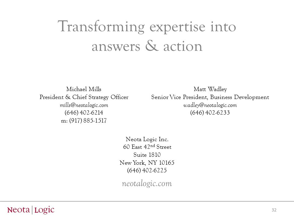 Transforming expertise into answers & action Michael Mills President & Chief Strategy Officer mills@neotalogic.com (646) 402-6214 m: (917) 885-1517 Matt Wadley Senior Vice President, Business Development wadley@neotalogic.com (646) 402-6233 Neota Logic Inc.