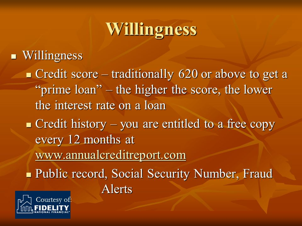 Courtesy of: Willingness Willingness Willingness Credit score – traditionally 620 or above to get a prime loan – the higher the score, the lower the interest rate on a loan Credit score – traditionally 620 or above to get a prime loan – the higher the score, the lower the interest rate on a loan Credit history – you are entitled to a free copy every 12 months at www.annualcreditreport.com Credit history – you are entitled to a free copy every 12 months at www.annualcreditreport.com www.annualcreditreport.com Public record, Social Security Number, Fraud Alerts Public record, Social Security Number, Fraud Alerts