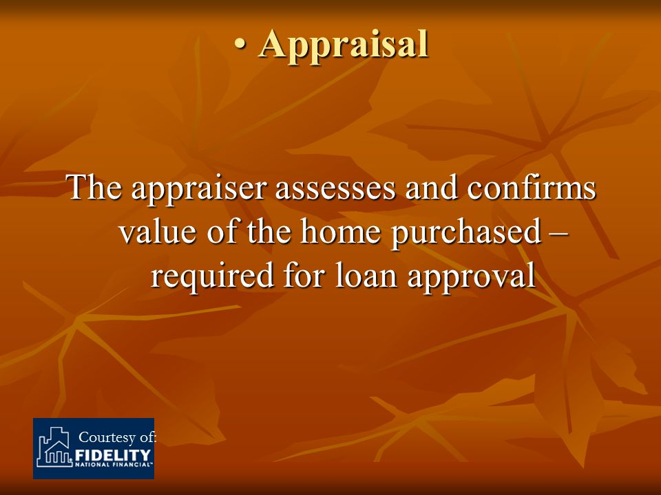 Courtesy of: Appraisal Appraisal The appraiser assesses and confirms value of the home purchased – required for loan approval