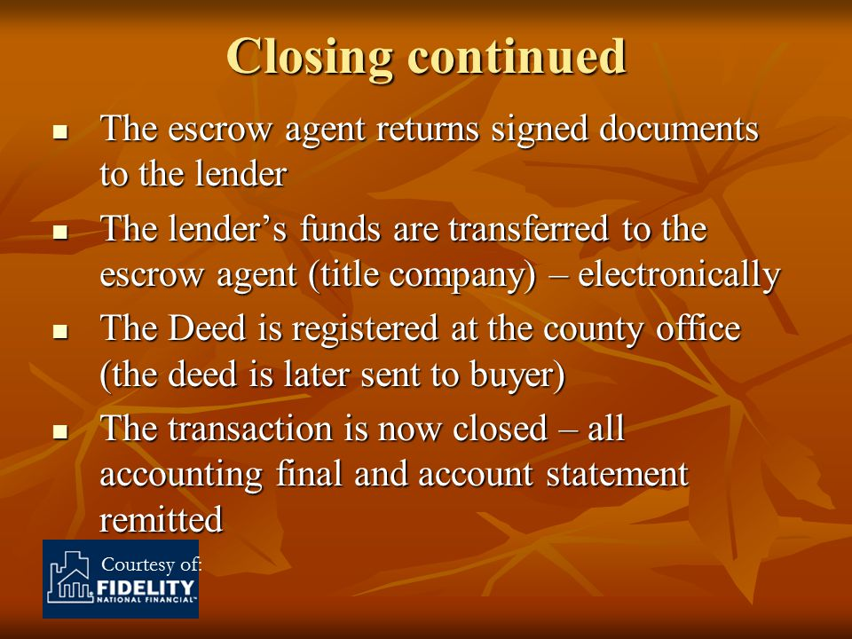 Courtesy of: Closing continued The escrow agent returns signed documents to the lender The escrow agent returns signed documents to the lender The lender's funds are transferred to the escrow agent (title company) – electronically The lender's funds are transferred to the escrow agent (title company) – electronically The Deed is registered at the county office (the deed is later sent to buyer) The Deed is registered at the county office (the deed is later sent to buyer) The transaction is now closed – all accounting final and account statement remitted The transaction is now closed – all accounting final and account statement remitted