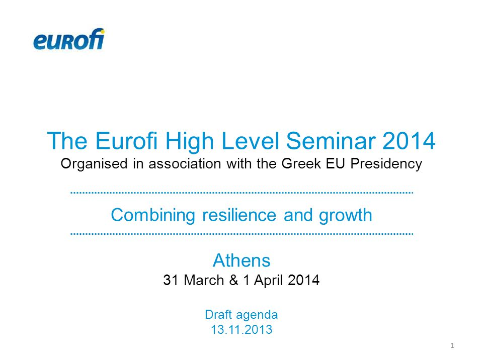 The Eurofi High Level Seminar 2014 Organised in association with the Greek EU Presidency Combining resilience and growth Athens 31 March & 1 April 2014 Draft agenda 13.11.2013 1