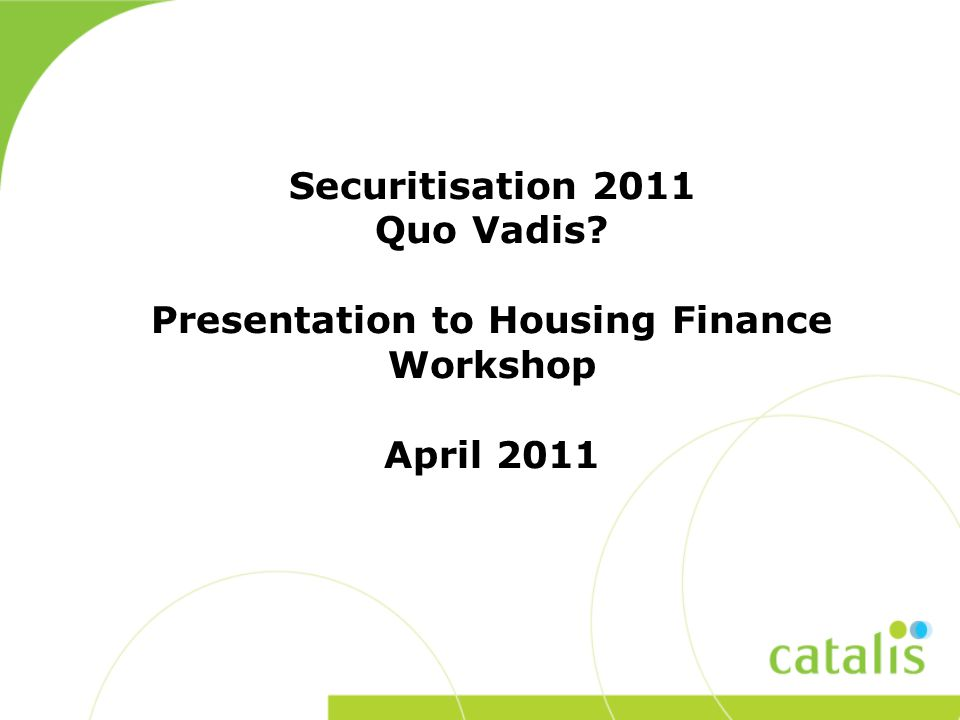 Securitisation 2011 Quo Vadis Presentation to Housing Finance Workshop April 2011