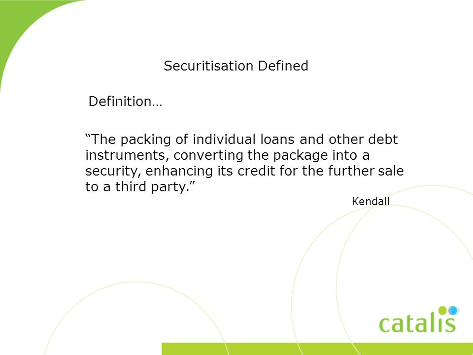 Definition… Securitisation Defined The packing of individual loans and other debt instruments, converting the package into a security, enhancing its credit for the further sale to a third party. Kendall