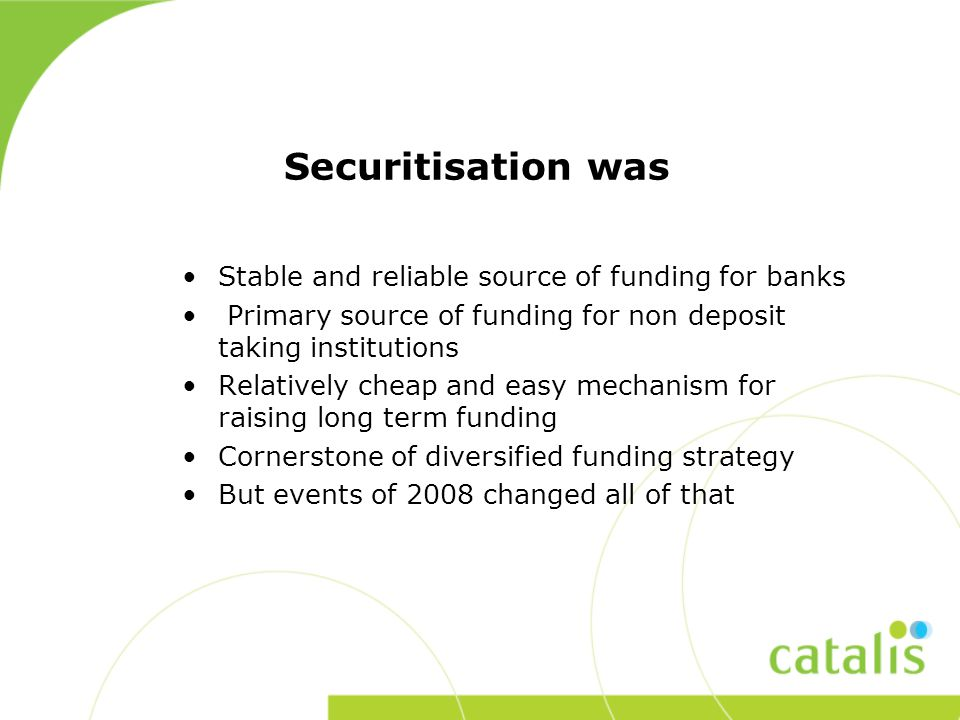 Securitisation was Stable and reliable source of funding for banks Primary source of funding for non deposit taking institutions Relatively cheap and easy mechanism for raising long term funding Cornerstone of diversified funding strategy But events of 2008 changed all of that