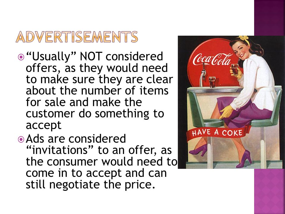  Usually NOT considered offers, as they would need to make sure they are clear about the number of items for sale and make the customer do something to accept  Ads are considered invitations to an offer, as the consumer would need to come in to accept and can still negotiate the price.