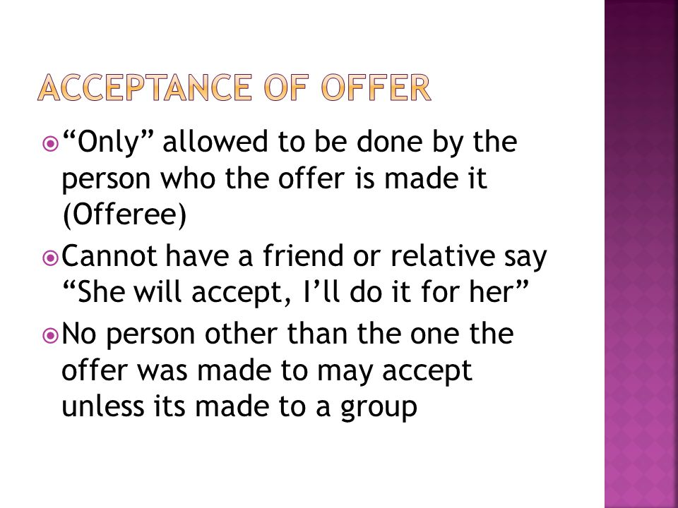  Only allowed to be done by the person who the offer is made it (Offeree)  Cannot have a friend or relative say She will accept, I'll do it for her  No person other than the one the offer was made to may accept unless its made to a group