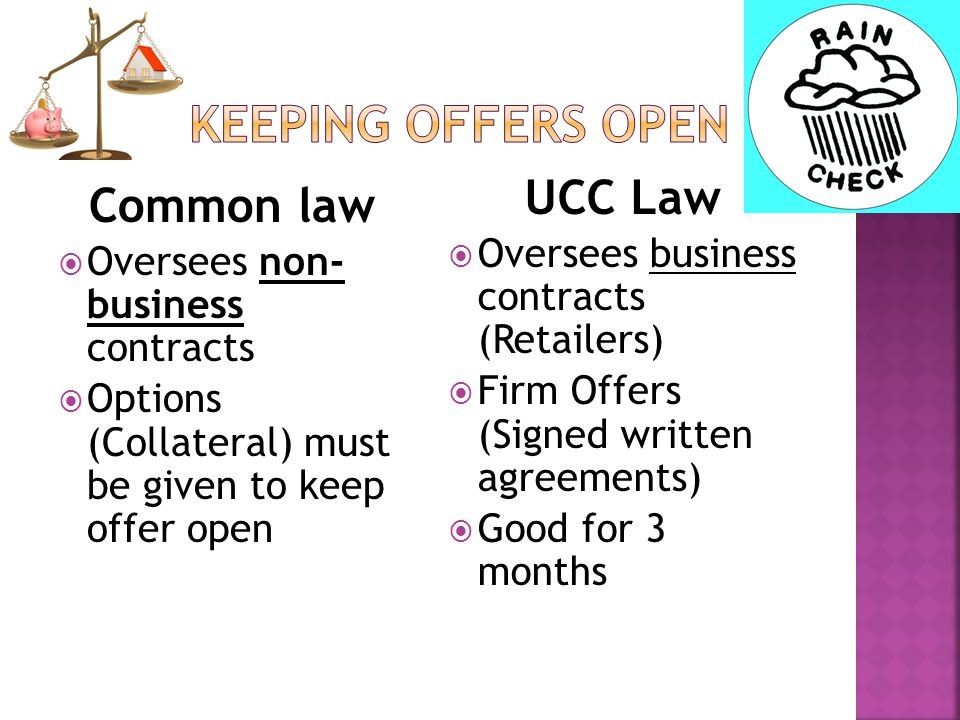 Common law  Oversees non- business contracts  Options (Collateral) must be given to keep offer open UCC Law  Oversees business contracts (Retailers)  Firm Offers (Signed written agreements)  Good for 3 months