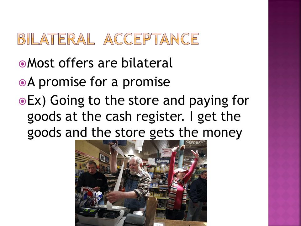  Most offers are bilateral  A promise for a promise  Ex) Going to the store and paying for goods at the cash register.