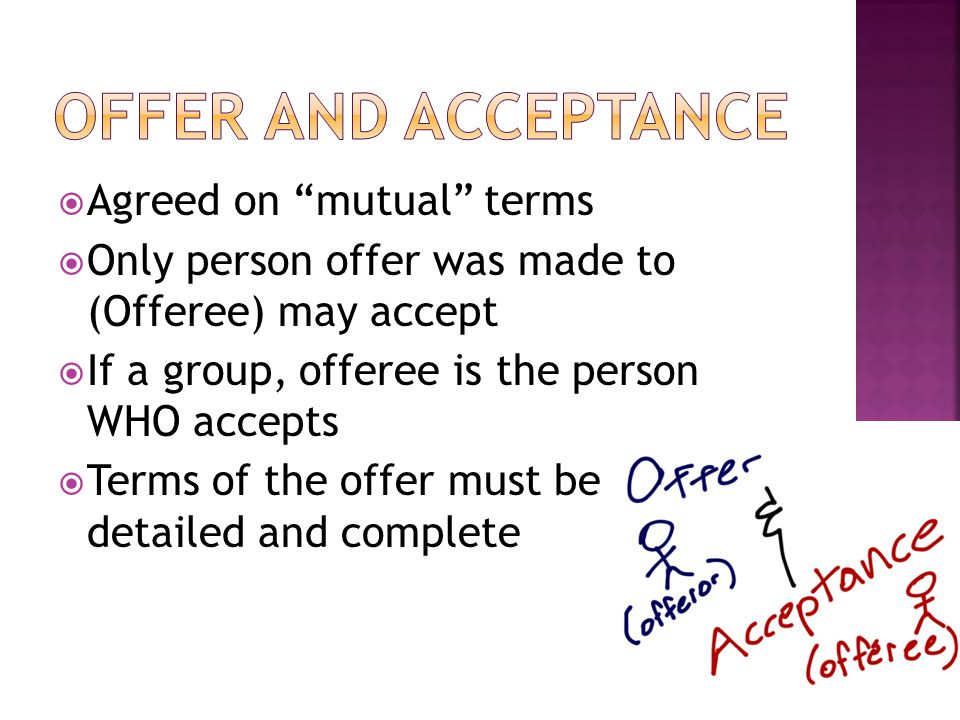  Agreed on mutual terms  Only person offer was made to (Offeree) may accept  If a group, offeree is the person WHO accepts  Terms of the offer must be clear, detailed and complete
