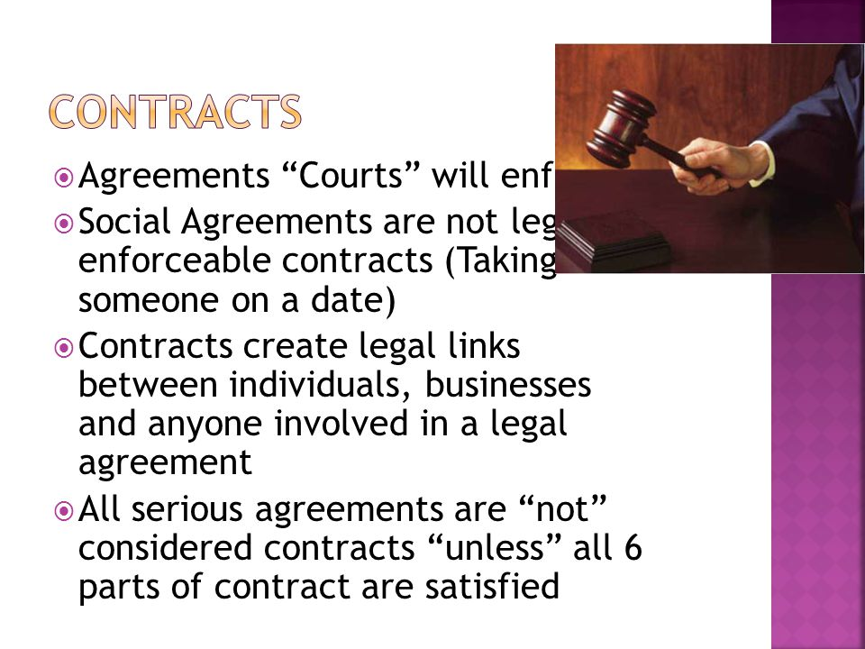  Agreements Courts will enforce  Social Agreements are not legally enforceable contracts (Taking someone on a date)  Contracts create legal links between individuals, businesses and anyone involved in a legal agreement  All serious agreements are not considered contracts unless all 6 parts of contract are satisfied