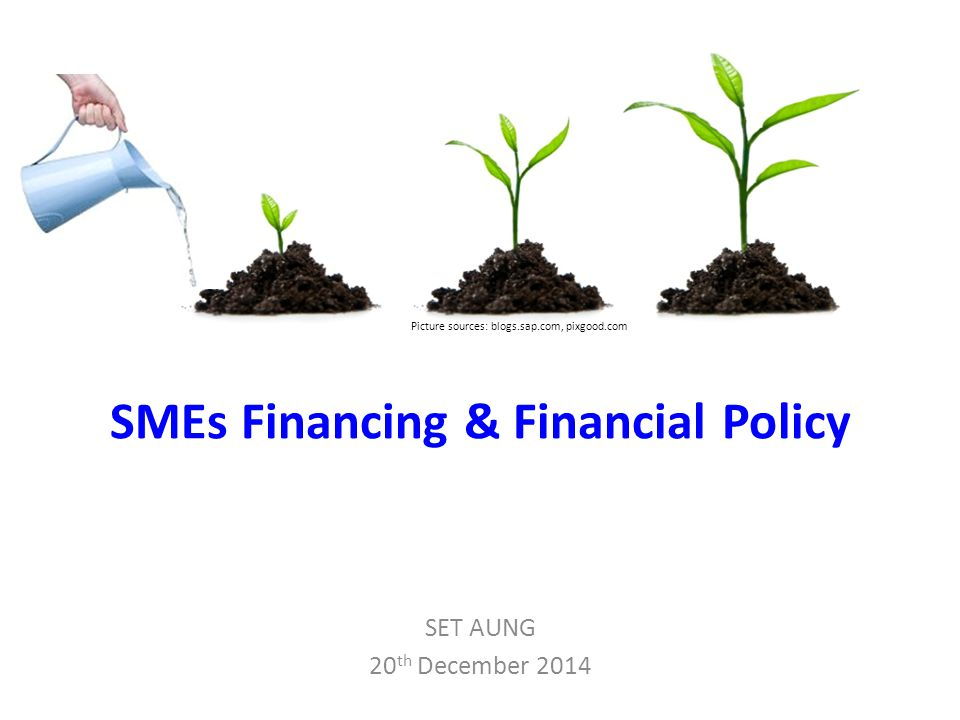 SMEs Financing & Financial Policy SET AUNG 20 th December 2014 Picture sources: blogs.sap.com, pixgood.com