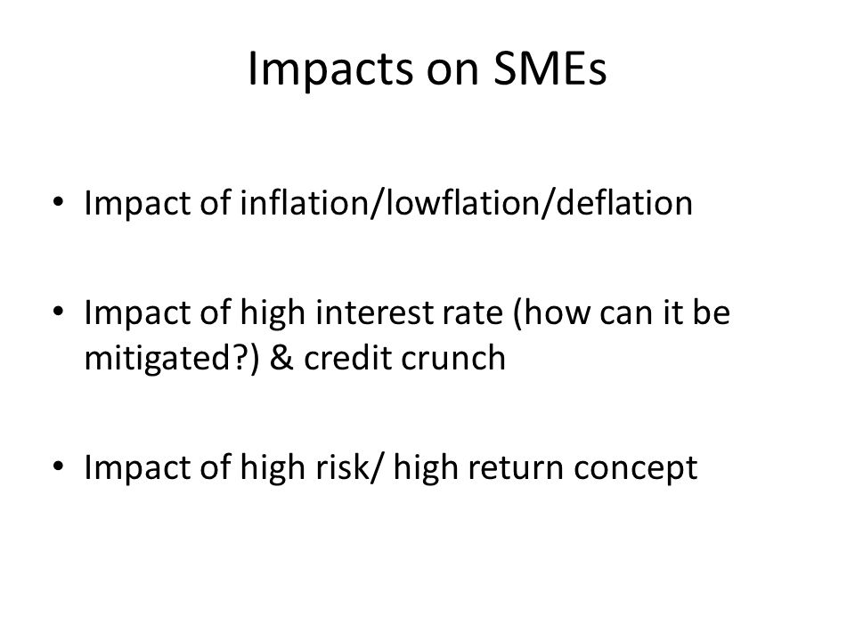 Impacts on SMEs Impact of inflation/lowflation/deflation Impact of high interest rate (how can it be mitigated ) & credit crunch Impact of high risk/ high return concept