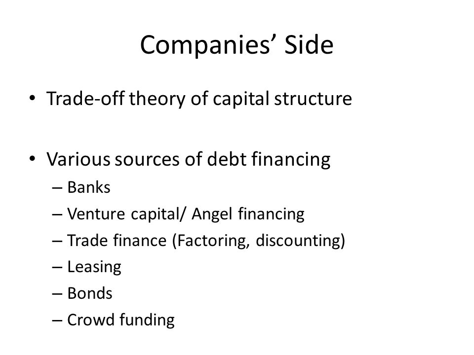 Companies' Side Trade-off theory of capital structure Various sources of debt financing – Banks – Venture capital/ Angel financing – Trade finance (Factoring, discounting) – Leasing – Bonds – Crowd funding