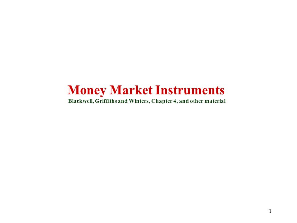 Money Market Instruments Blackwell, Griffiths and Winters, Chapter 4, and other material 1