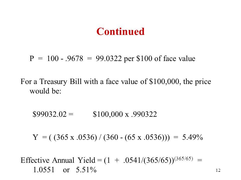 Continued P = 100 -.9678 = 99.0322 per $100 of face value For a Treasury Bill with a face value of $100,000, the price would be: $99032.02=$100,000 x.990322 Y = ( (365 x.0536) / (360 - (65 x.0536))) = 5.49% Effective Annual Yield = (1 +.0541/(365/65)) (365/65) = 1.0551 or 5.51% 12