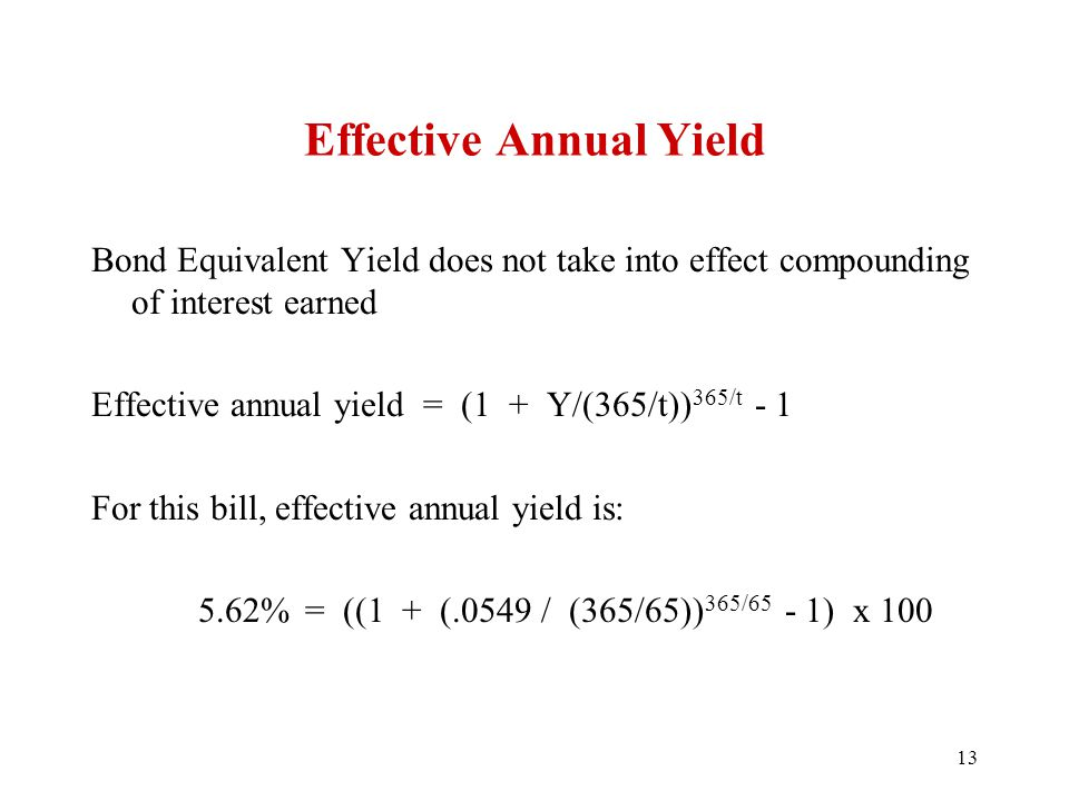 Effective Annual Yield Bond Equivalent Yield does not take into effect compounding of interest earned Effective annual yield = (1 + Y/(365/t)) 365/t - 1 For this bill, effective annual yield is: 5.62%= ((1 + (.0549 / (365/65)) 365/65 - 1) x 100 13