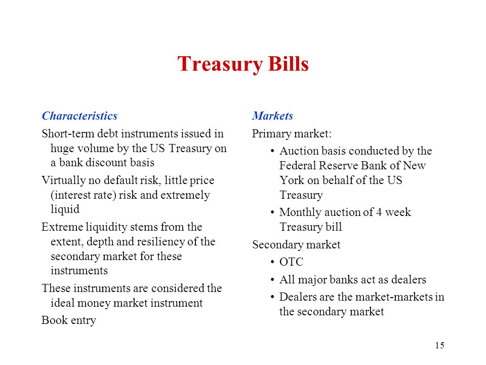 Treasury Bills Characteristics Short-term debt instruments issued in huge volume by the US Treasury on a bank discount basis Virtually no default risk, little price (interest rate) risk and extremely liquid Extreme liquidity stems from the extent, depth and resiliency of the secondary market for these instruments These instruments are considered the ideal money market instrument Book entry Markets Primary market: Auction basis conducted by the Federal Reserve Bank of New York on behalf of the US Treasury Monthly auction of 4 week Treasury bill Secondary market OTC All major banks act as dealers Dealers are the market-markets in the secondary market 15