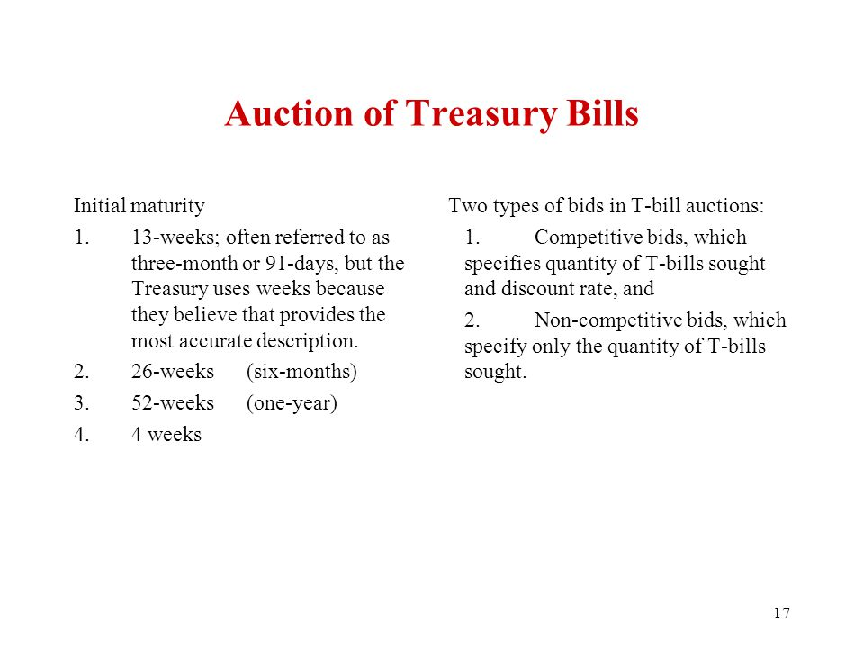 Auction of Treasury Bills Initial maturity 1.13-weeks; often referred to as three-month or 91-days, but the Treasury uses weeks because they believe that provides the most accurate description.