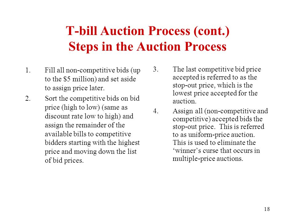 T-bill Auction Process (cont.) Steps in the Auction Process 1.Fill all non-competitive bids (up to the $5 million) and set aside to assign price later.