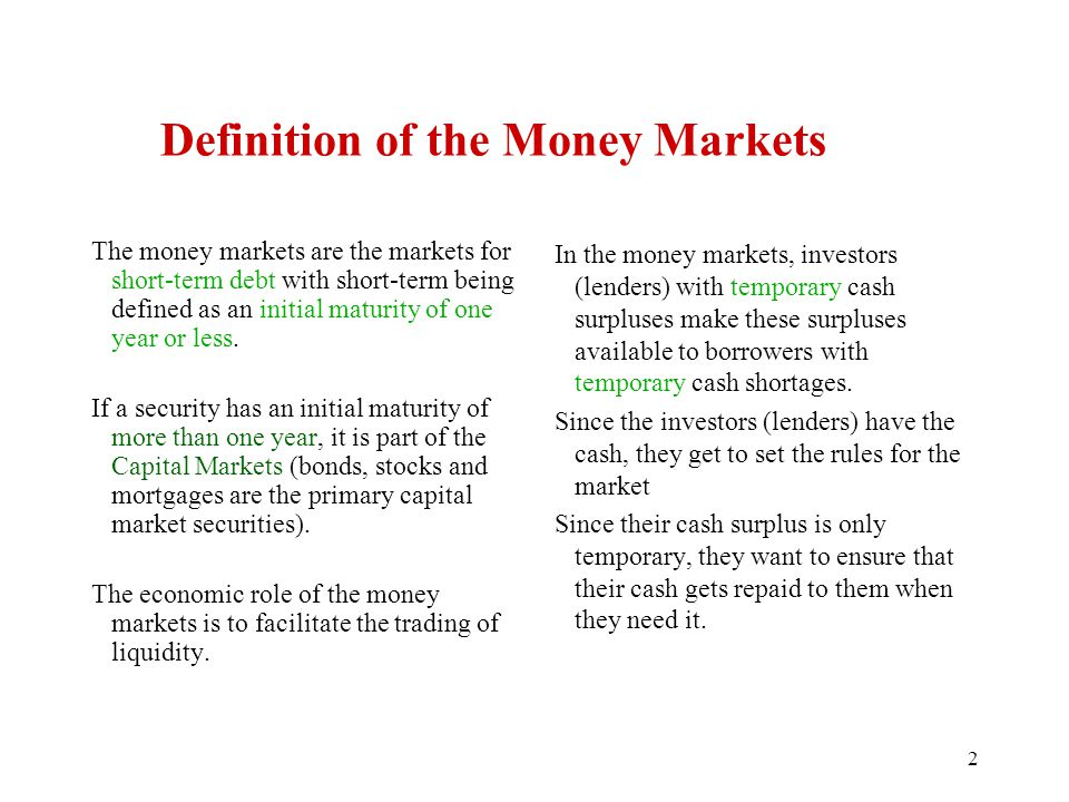 Definition of the Money Markets The money markets are the markets for short-term debt with short-term being defined as an initial maturity of one year