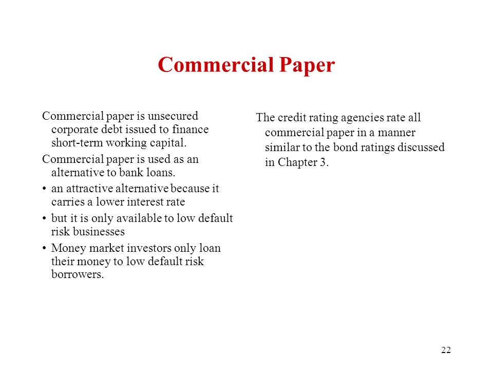 Commercial Paper Commercial paper is unsecured corporate debt issued to finance short-term working capital. Commercial paper is used as an alternative