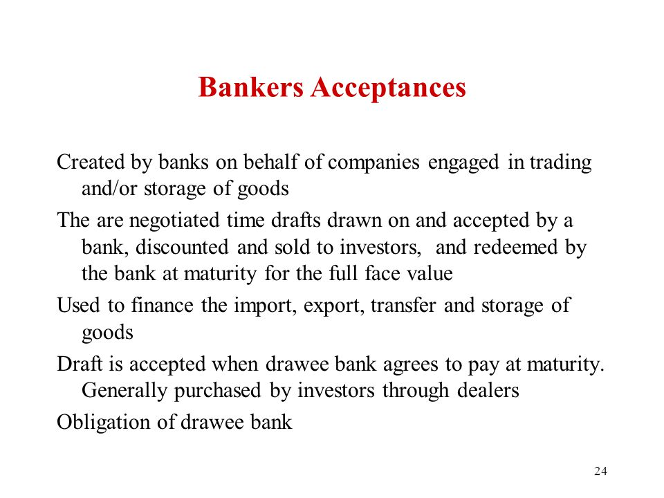 Bankers Acceptances Created by banks on behalf of companies engaged in trading and/or storage of goods The are negotiated time drafts drawn on and acc