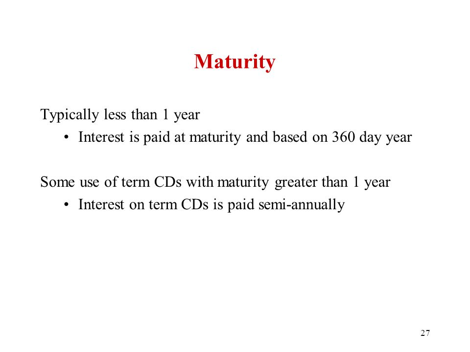 Maturity Typically less than 1 year Interest is paid at maturity and based on 360 day year Some use of term CDs with maturity greater than 1 year Inte