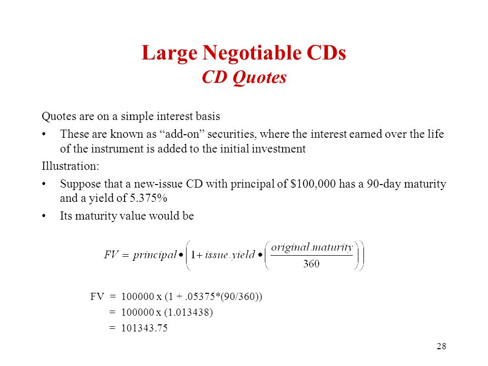 Large Negotiable CDs CD Quotes Quotes are on a simple interest basis These are known as add-on securities, where the interest earned over the life of the instrument is added to the initial investment Illustration: Suppose that a new-issue CD with principal of $100,000 has a 90-day maturity and a yield of 5.375% Its maturity value would be FV = 100000 x (1 +.05375*(90/360)) = 100000 x (1.013438) = 101343.75 28
