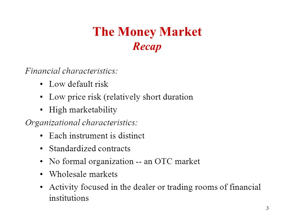 The Money Market Recap Financial characteristics: Low default risk Low price risk (relatively short duration High marketability Organizational characteristics: Each instrument is distinct Standardized contracts No formal organization -- an OTC market Wholesale markets Activity focused in the dealer or trading rooms of financial institutions 3