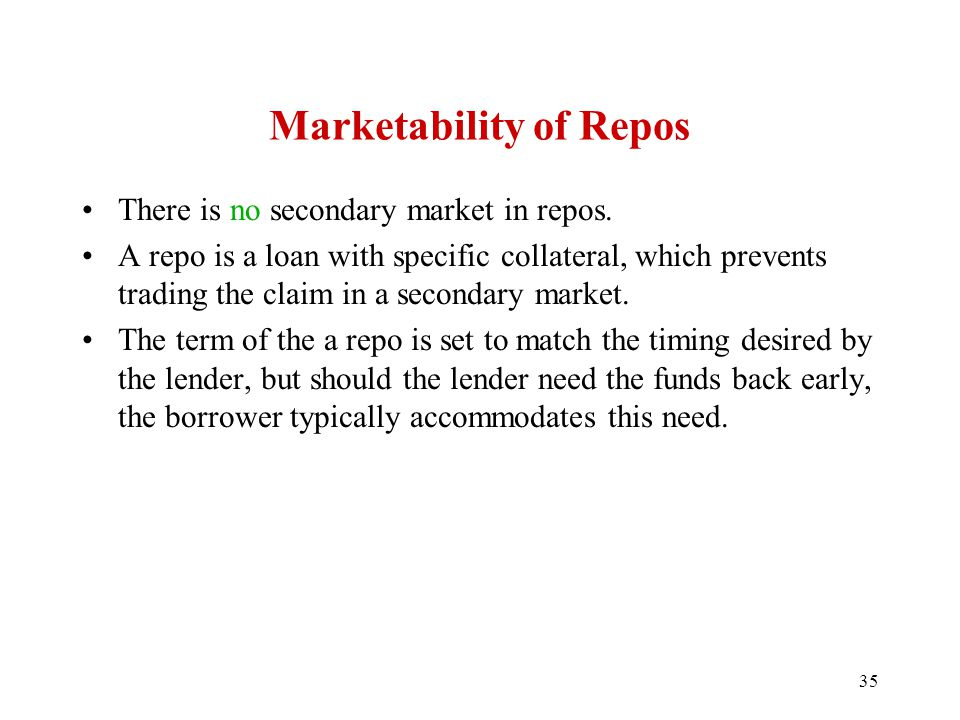 35 Marketability of Repos There is no secondary market in repos. A repo is a loan with specific collateral, which prevents trading the claim in a seco