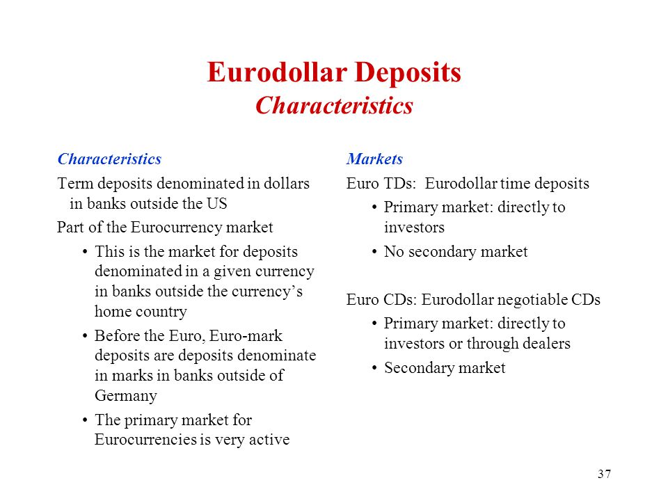 Eurodollar Deposits Characteristics Characteristics Term deposits denominated in dollars in banks outside the US Part of the Eurocurrency market This is the market for deposits denominated in a given currency in banks outside the currency's home country Before the Euro, Euro-mark deposits are deposits denominate in marks in banks outside of Germany The primary market for Eurocurrencies is very active Markets Euro TDs: Eurodollar time deposits Primary market: directly to investors No secondary market Euro CDs: Eurodollar negotiable CDs Primary market: directly to investors or through dealers Secondary market 37