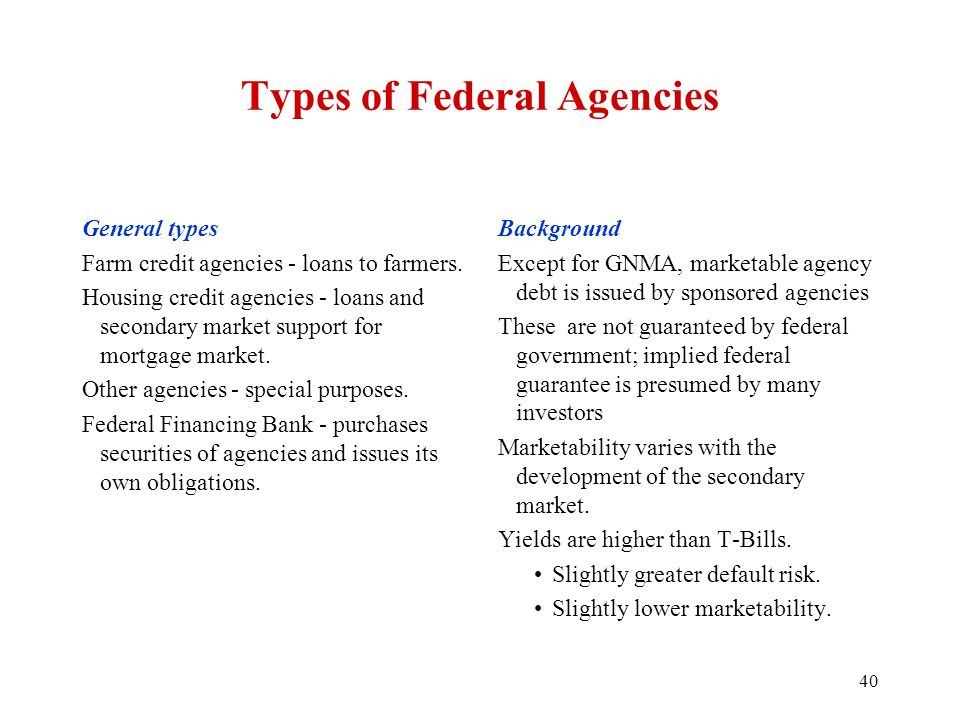 Types of Federal Agencies General types Farm credit agencies - loans to farmers. Housing credit agencies - loans and secondary market support for mort