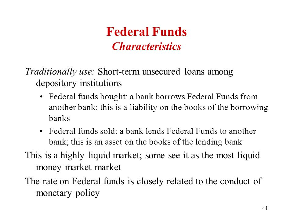 Federal Funds Characteristics Traditionally use: Short-term unsecured loans among depository institutions Federal funds bought: a bank borrows Federal Funds from another bank; this is a liability on the books of the borrowing banks Federal funds sold: a bank lends Federal Funds to another bank; this is an asset on the books of the lending bank This is a highly liquid market; some see it as the most liquid money market market The rate on Federal funds is closely related to the conduct of monetary policy 41