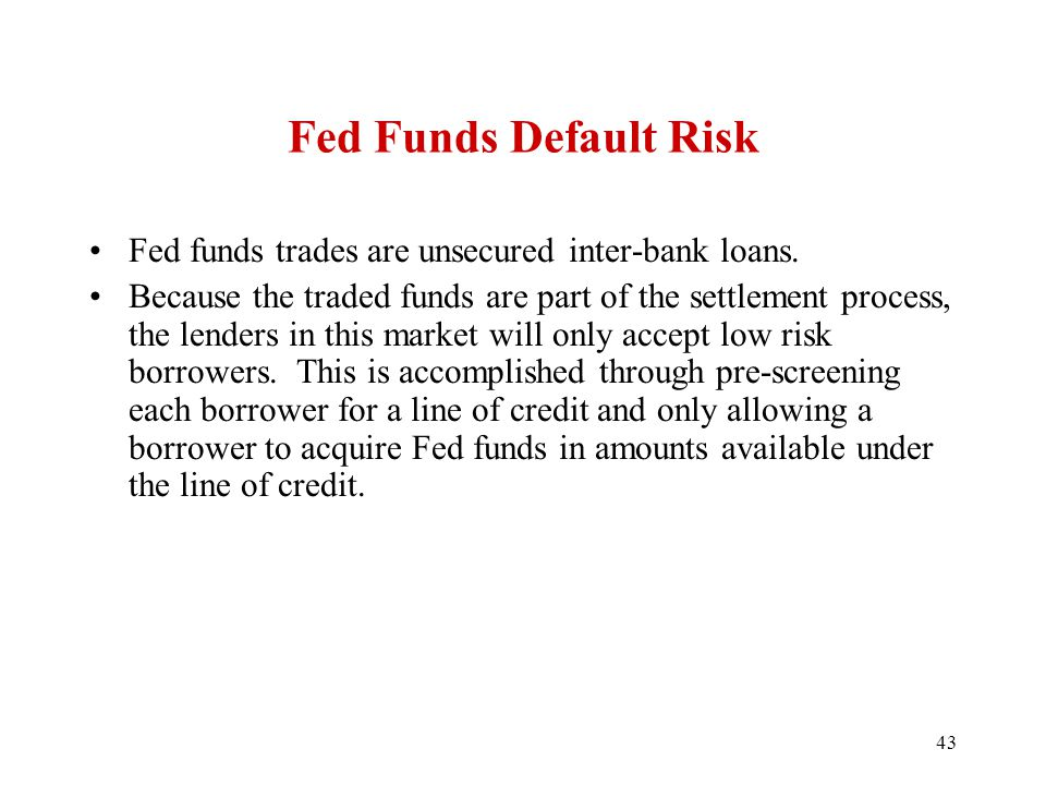 43 Fed Funds Default Risk Fed funds trades are unsecured inter-bank loans. Because the traded funds are part of the settlement process, the lenders in