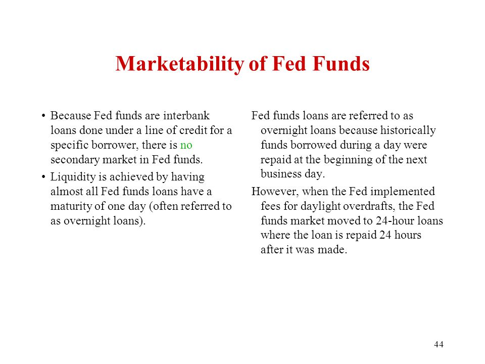 Marketability of Fed Funds Because Fed funds are interbank loans done under a line of credit for a specific borrower, there is no secondary market in
