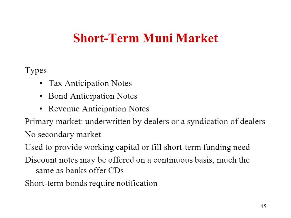 Short-Term Muni Market Types Tax Anticipation Notes Bond Anticipation Notes Revenue Anticipation Notes Primary market: underwritten by dealers or a sy